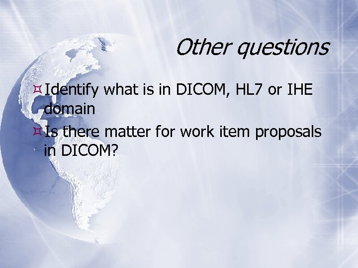 Other questions Identify what is in DICOM, HL 7 or IHE domain Is there