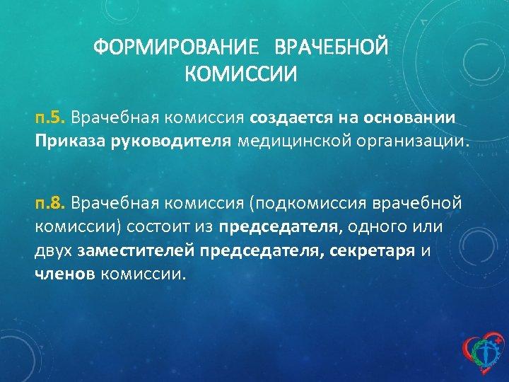 ФОРМИРОВАНИЕ ВРАЧЕБНОЙ КОМИССИИ п. 5. Врачебная комиссия создается на основании Приказа руководителя медицинской организации.