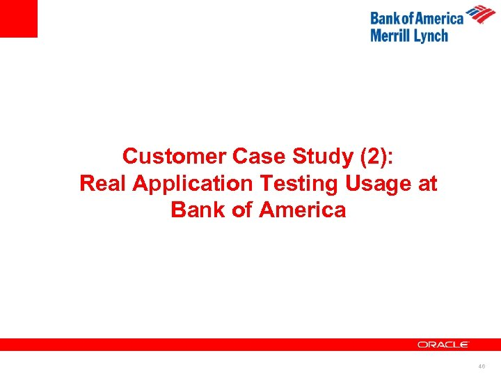 Customer Case Study (2): Real Application Testing Usage at Bank of America 46