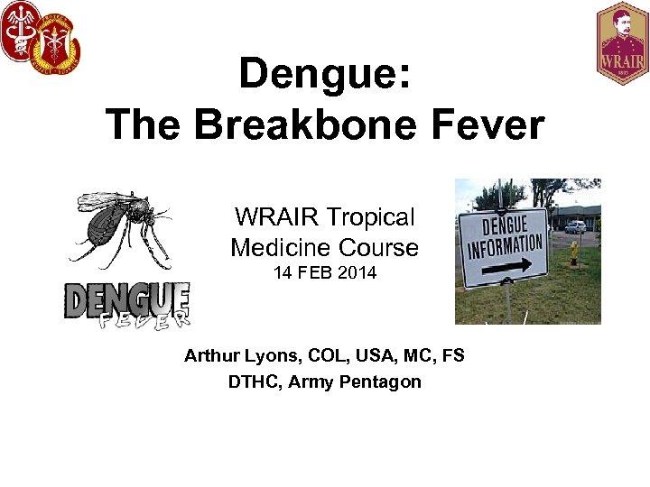 Dengue: The Breakbone Fever WRAIR Tropical Medicine Course 14 FEB 2014 Arthur Lyons, COL,