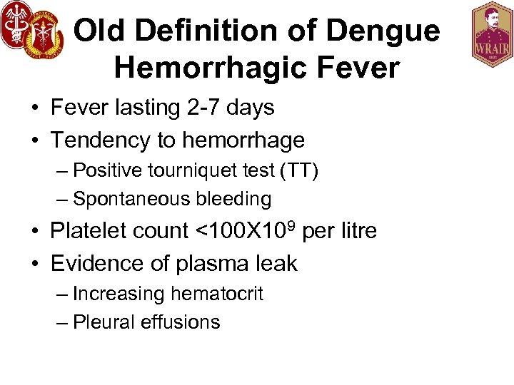 Old Definition of Dengue Hemorrhagic Fever • Fever lasting 2 -7 days • Tendency