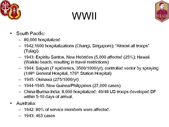 WWII • South Pacific: – 80, 000 hospitalized – 1942: 1600 hospitalizations (Changi, Singapore);