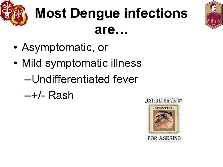 Most Dengue infections are… • Asymptomatic, or • Mild symptomatic illness – Undifferentiated fever