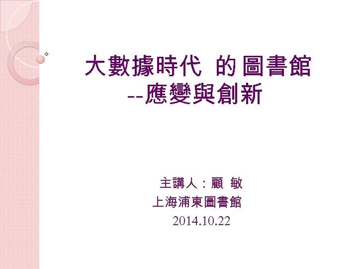 大數據時代 的 圖書館 --應變與創新 主講人:顧 敏 上海浦東圖書館 2014. 10. 22