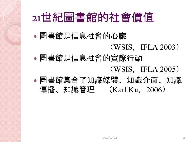 21世紀圖書館的社會價值 圖書館是信息社會的心臟 (WSIS,IFLA 2003) 圖書館是信息社會的實際行動 (WSIS,IFLA 2005) 圖書館集合了知識媒體、知識介面、知識 傳播、知識管理 (Karl Ku,2006) 2014/10/22 12