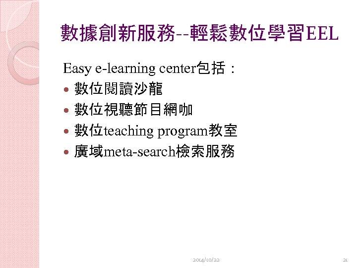 數據創新服務--輕鬆數位學習EEL Easy e-learning center包括: 數位閱讀沙龍 數位視聽節目網咖 數位teaching program教室 廣域meta-search檢索服務 2014/10/22 21