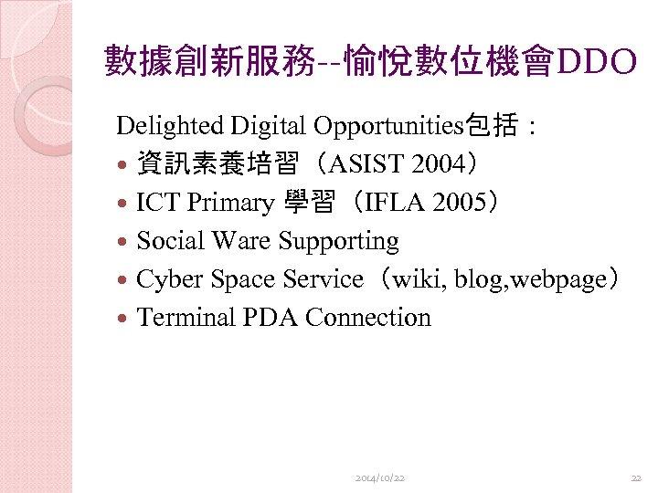 數據創新服務--愉悅數位機會DDO Delighted Digital Opportunities包括: 資訊素養培習(ASIST 2004) ICT Primary 學習(IFLA 2005) Social Ware Supporting Cyber