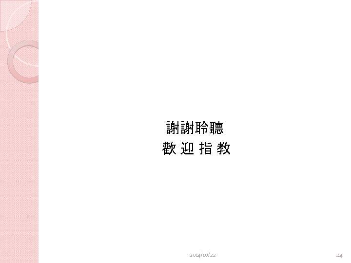 謝謝聆聽 歡迎指教 2014/10/22 24