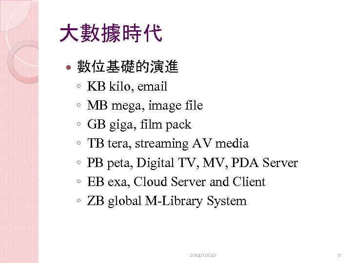 大數據時代 數位基礎的演進 ◦ ◦ ◦ ◦ KB kilo, email MB mega, image file GB