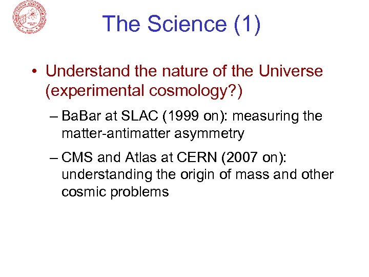 The Science (1) • Understand the nature of the Universe (experimental cosmology? ) –