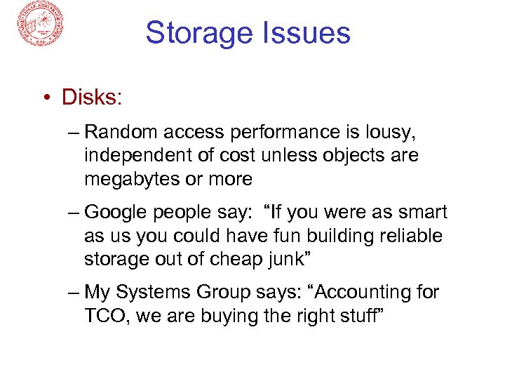 Storage Issues • Disks: – Random access performance is lousy, independent of cost unless