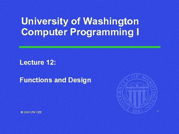 University of Washington Computer Programming I Lecture 12: Functions and Design © 2000 UW