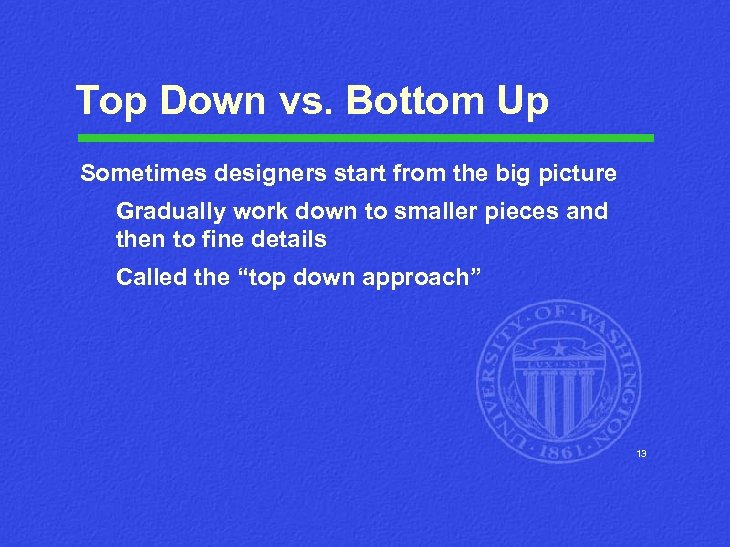 Top Down vs. Bottom Up Sometimes designers start from the big picture Gradually work