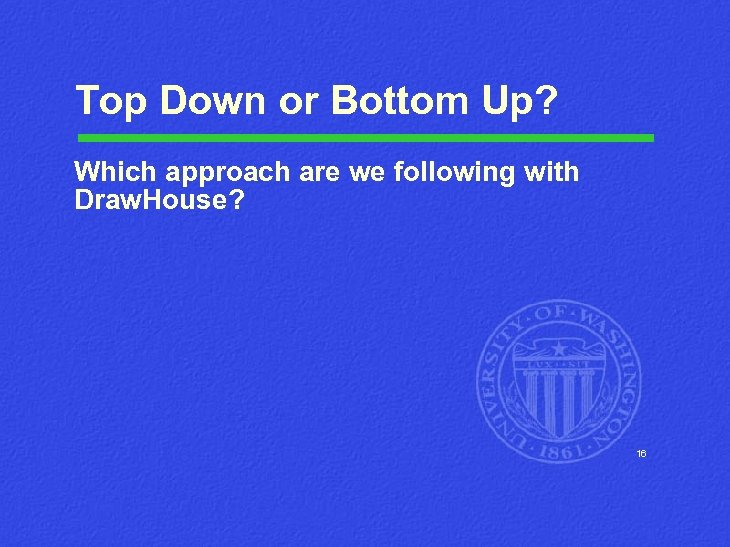 Top Down or Bottom Up? Which approach are we following with Draw. House? 16