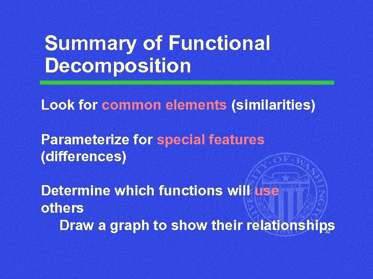Summary of Functional Decomposition Look for common elements (similarities) Parameterize for special features (differences)