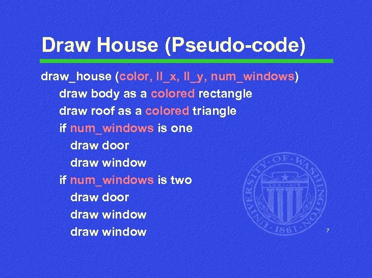 Draw House (Pseudo-code) draw_house (color, ll_x, ll_y, num_windows) draw body as a colored rectangle