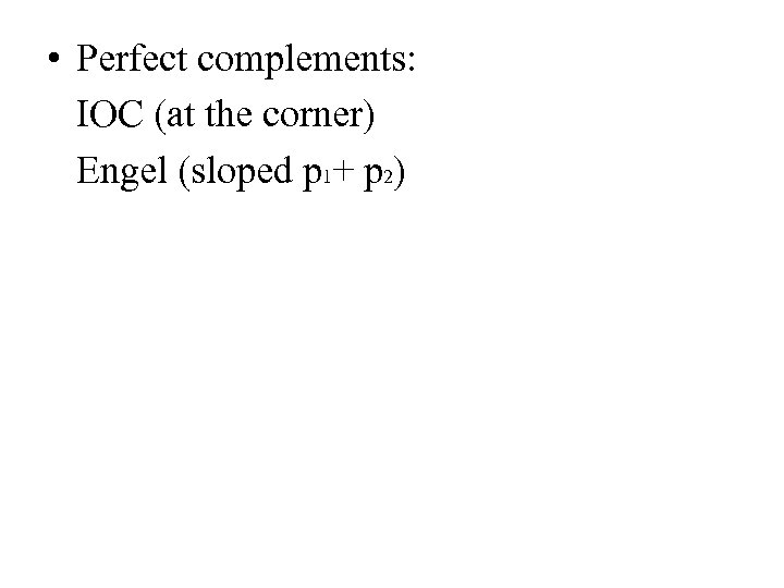 • Perfect complements: IOC (at the corner) Engel (sloped p 1+ p 2)