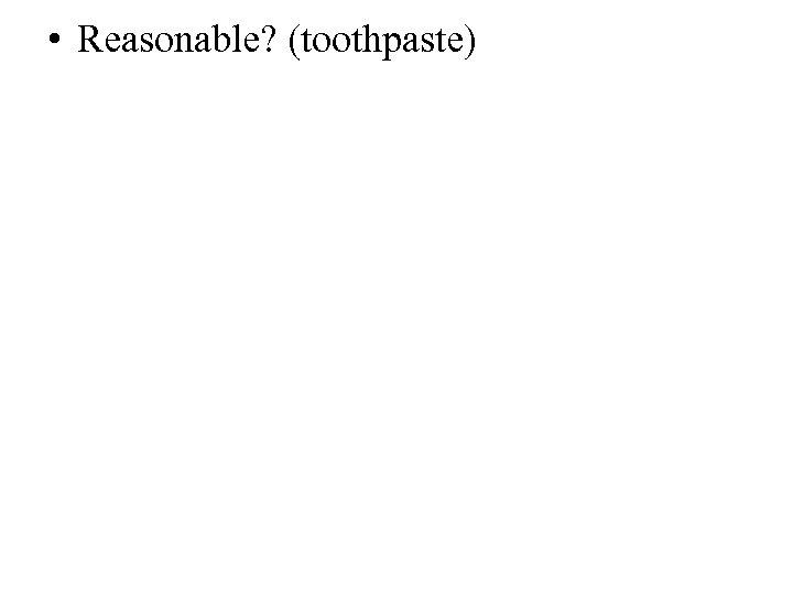 • Reasonable? (toothpaste)
