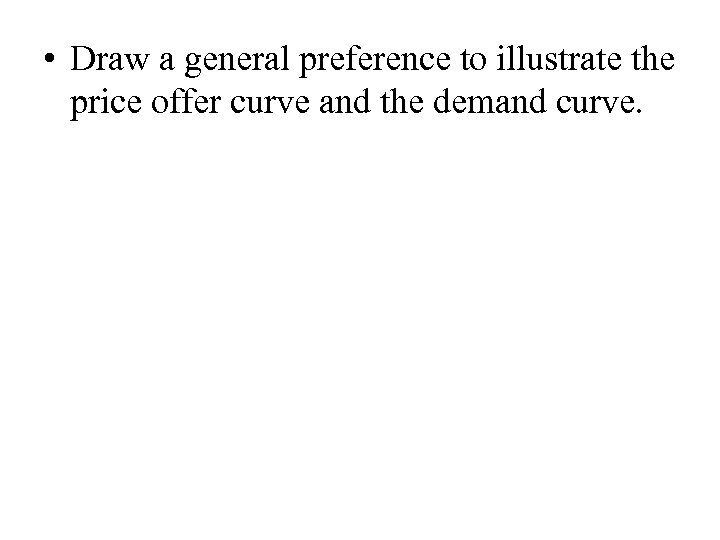 • Draw a general preference to illustrate the price offer curve and the