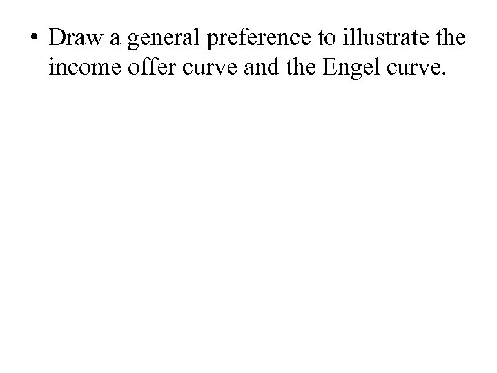 • Draw a general preference to illustrate the income offer curve and the