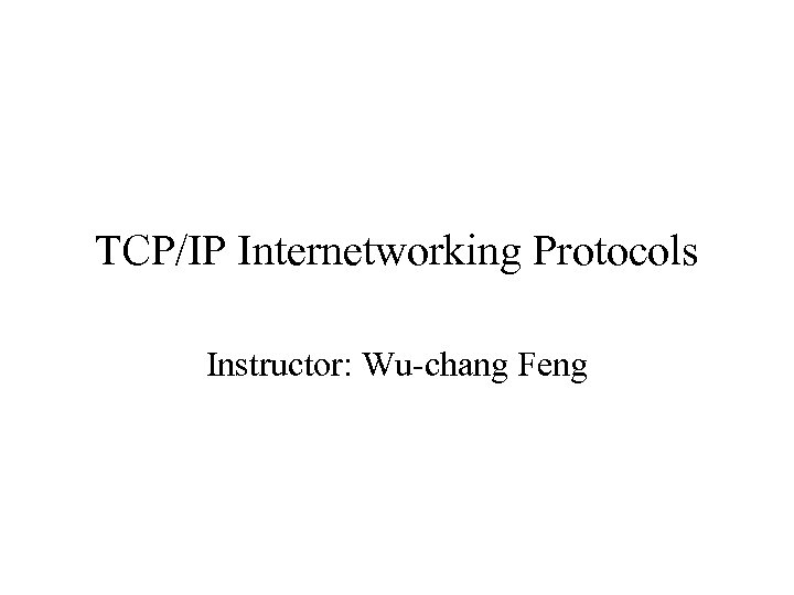 TCP/IP Internetworking Protocols Instructor: Wu-chang Feng