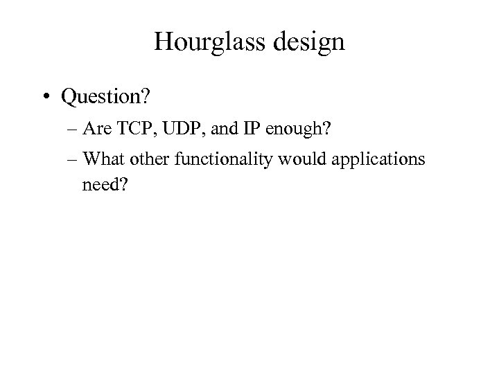 Hourglass design • Question? – Are TCP, UDP, and IP enough? – What other