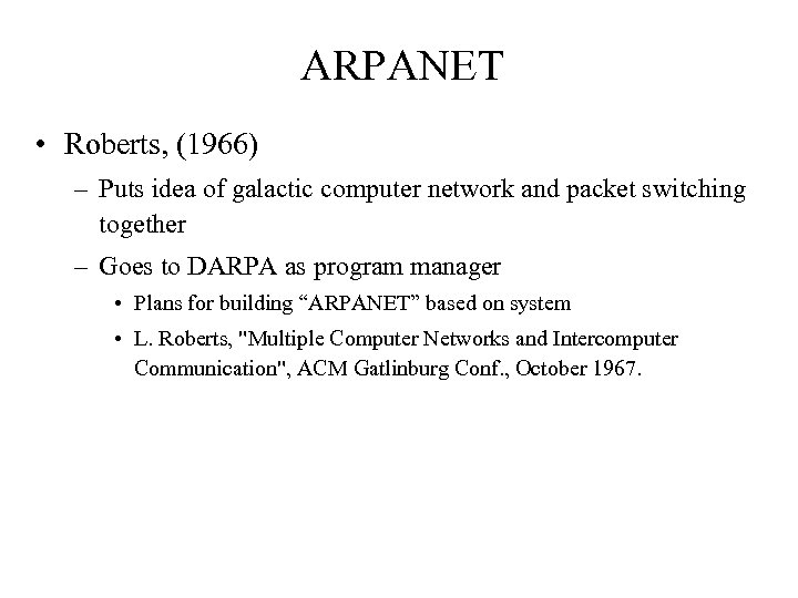 ARPANET • Roberts, (1966) – Puts idea of galactic computer network and packet switching