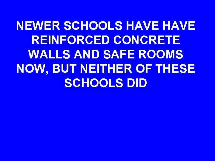 NEWER SCHOOLS HAVE REINFORCED CONCRETE WALLS AND SAFE ROOMS NOW, BUT NEITHER OF THESE