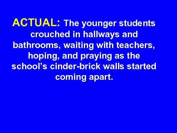 ACTUAL: The younger students crouched in hallways and bathrooms, waiting with teachers, hoping, and