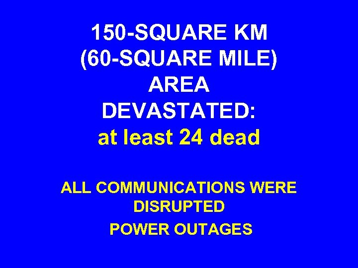 150 -SQUARE KM (60 -SQUARE MILE) AREA DEVASTATED: at least 24 dead ALL COMMUNICATIONS