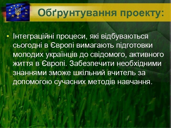 Обґрунтування проекту: • Інтеграційні процеси, які відбуваються сьогодні в Європі вимагають підготовки молодих українців