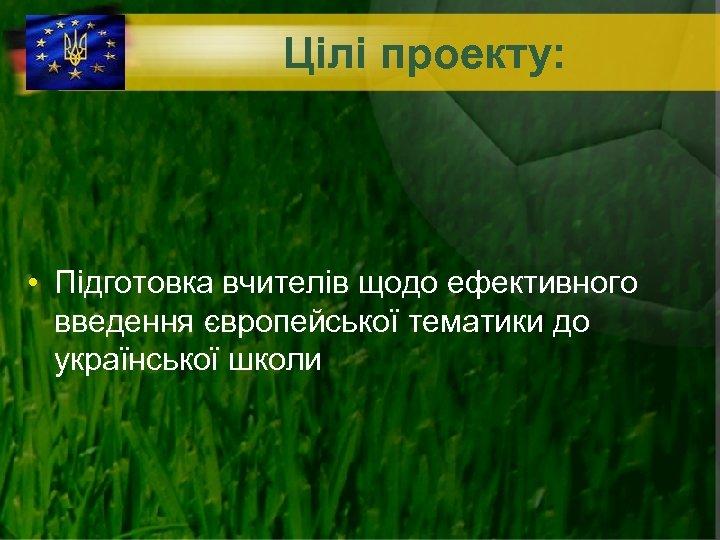 Цілі проекту: • Підготовка вчителів щодо ефективного введення європейської тематики до української школи