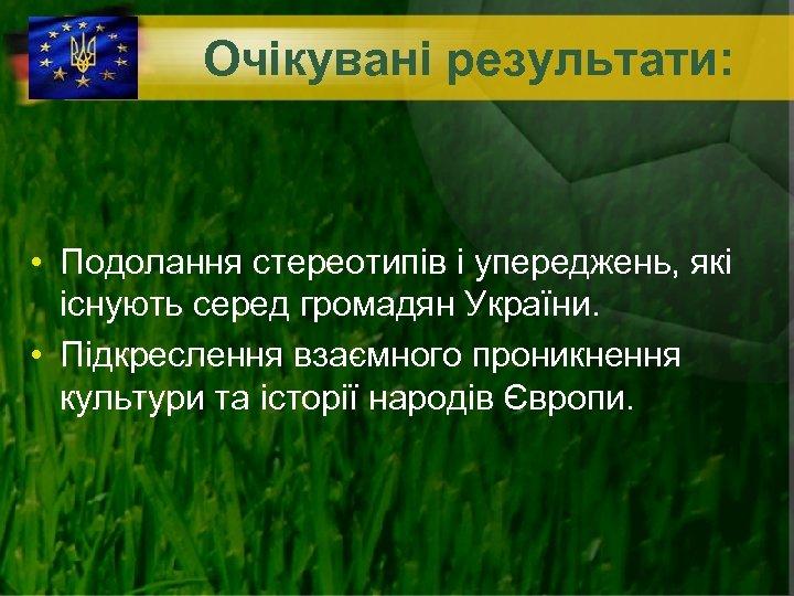 Очікувані результати: • Подолання стереотипів і упереджень, які існують серед громадян України. • Підкреслення