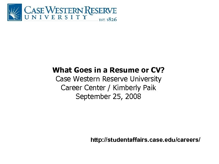 What Goes in a Resume or CV? Case Western Reserve University Career Center /