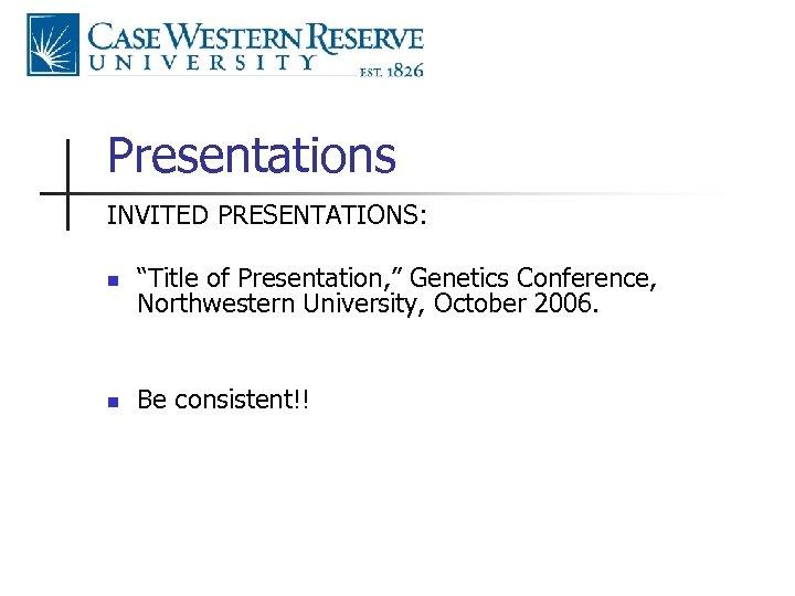 "Presentations INVITED PRESENTATIONS: n ""Title of Presentation, "" Genetics Conference, Northwestern University, October 2006."