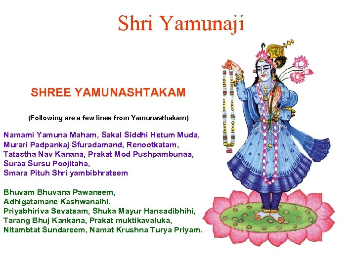 Shri Yamunaji SHREE YAMUNASHTAKAM (Following are a few lines from Yamunasthakam) Namami Yamuna Maham,