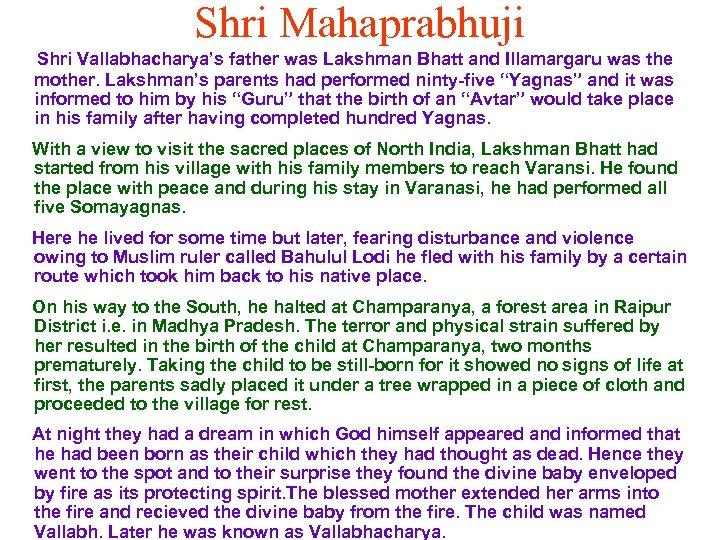 Shri Mahaprabhuji Shri Vallabhacharya's father was Lakshman Bhatt and Illamargaru was the mother. Lakshman's