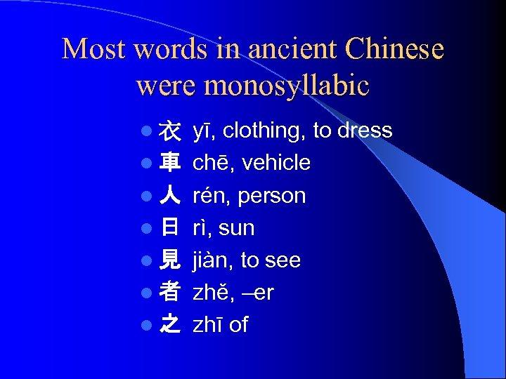 Most words in ancient Chinese were monosyllabic l衣 l車 l人 l日 l見 l者 l之