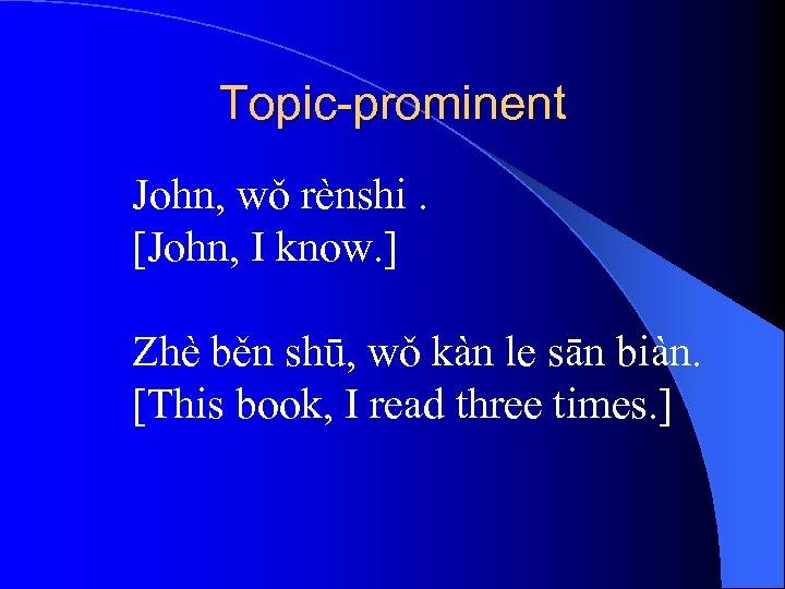 Topic-prominent John, wǒ rènshi. [John, I know. ] Zhè běn shū, wǒ kàn le