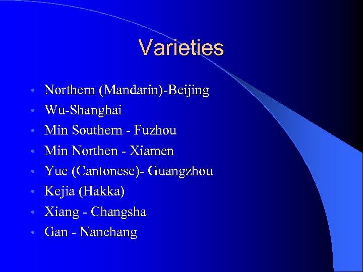 Varieties • • Northern (Mandarin)-Beijing Wu-Shanghai Min Southern - Fuzhou Min Northen - Xiamen