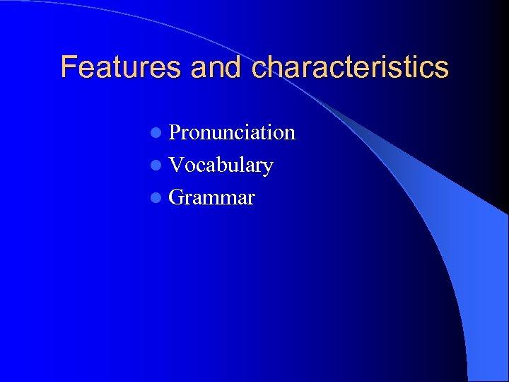 Features and characteristics l Pronunciation l Vocabulary l Grammar