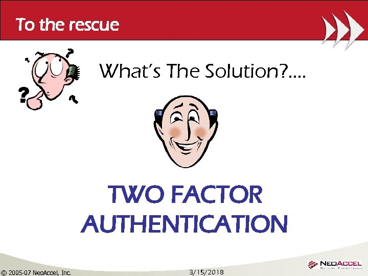 To the rescue What's The Solution? . . TWO FACTOR AUTHENTICATION © 2005 -07