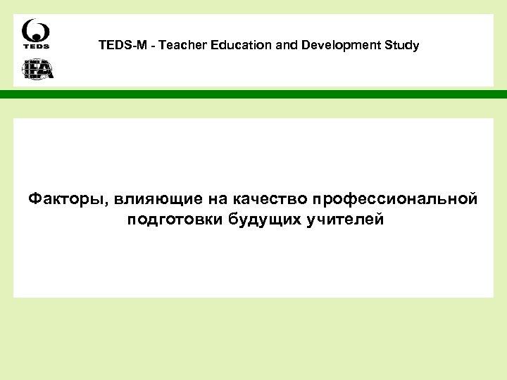 TEDS-M - Teacher Education and Development Study Факторы, влияющие на качество профессиональной подготовки будущих