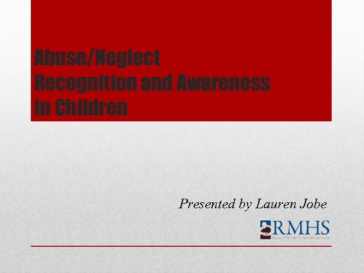 Abuse/Neglect Recognition and Awareness In Children Presented by Lauren Jobe