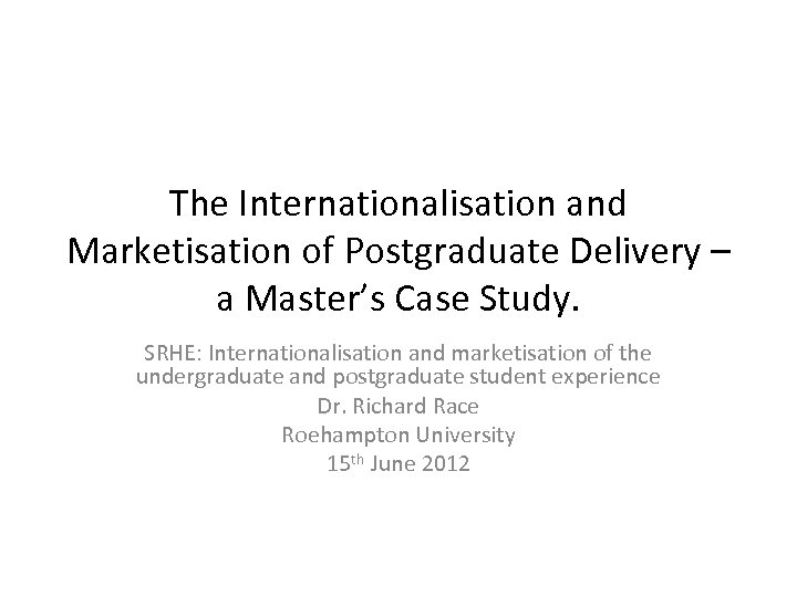 The Internationalisation and Marketisation of Postgraduate Delivery – a Master's Case Study. SRHE: Internationalisation