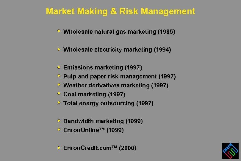 Market Making & Risk Management Wholesale natural gas marketing (1985) Wholesale electricity marketing (1994)