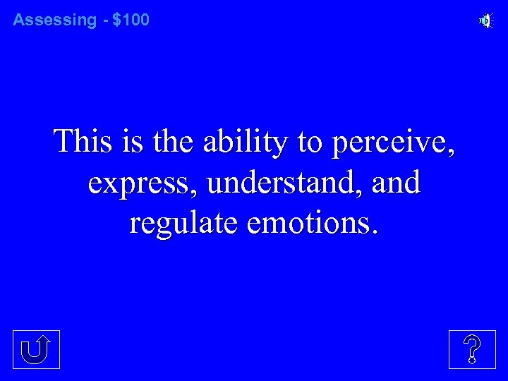 Assessing - $100 This is the ability to perceive, express, understand, and regulate emotions.