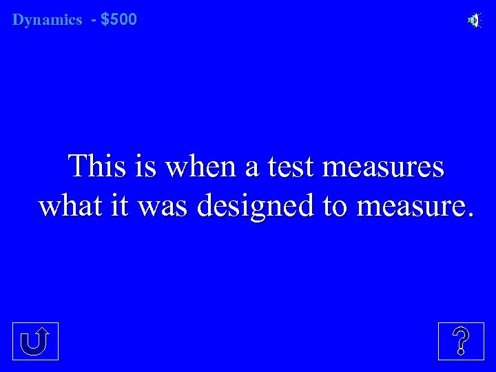 Dynamics - $500 This is when a test measures what it was designed to