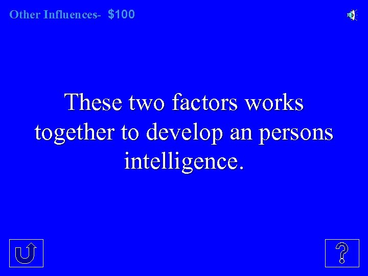 Other Influences- $100 These two factors works together to develop an persons intelligence.