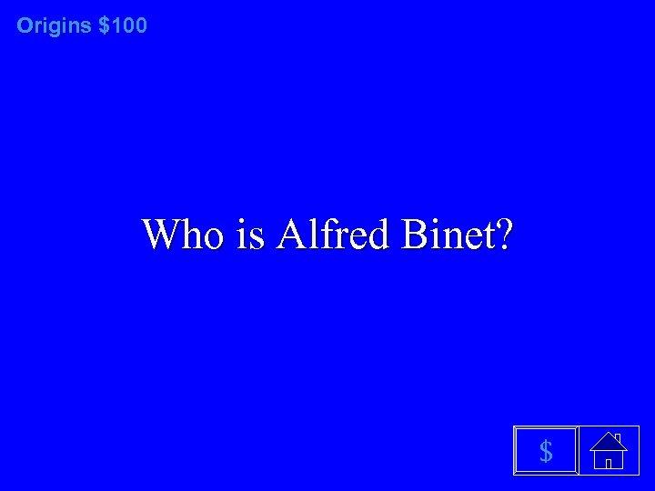 Origins $100 Who is Alfred Binet? $